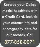 Reserve your Dallas  Model headshots with a Credit Card. Include your contact info and photography date for our records. Call 877-858-0071